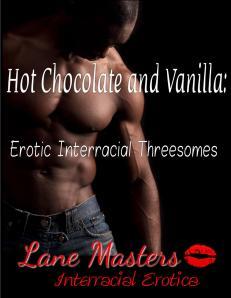 Hot Chocolate and Vanilla: Erotic Interracial Threesomes